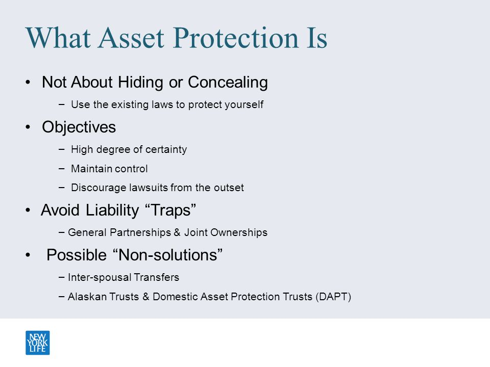 What Asset Protection Is Not About Hiding or Concealing – Use the existing laws to protect yourself Objectives – High degree of certainty – Maintain c
