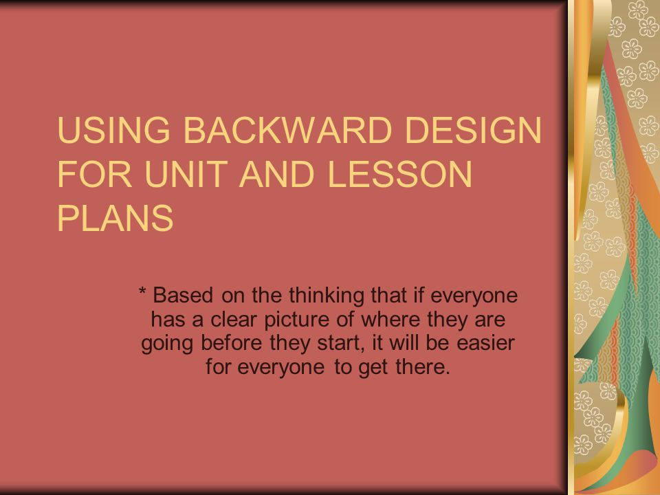 USING BACKWARD DESIGN FOR UNIT AND LESSON PLANS * Based on the thinking that if everyone has a clear picture of where they are going before they start, it will be easier for everyone to get there.