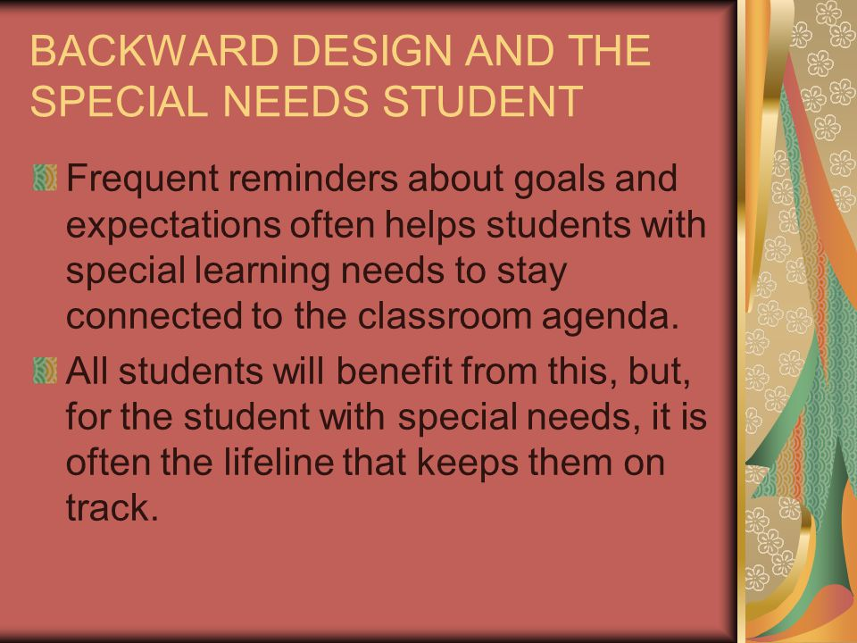 BACKWARD DESIGN AND THE SPECIAL NEEDS STUDENT Frequent reminders about goals and expectations often helps students with special learning needs to stay connected to the classroom agenda.