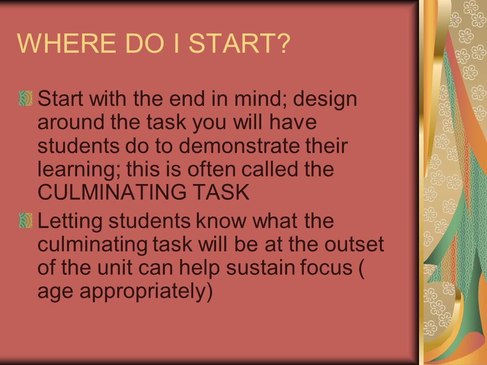 WHERE DO I START? Start with the end in mind; design around the task you will have students do to demonstrate their learning; this is often called the