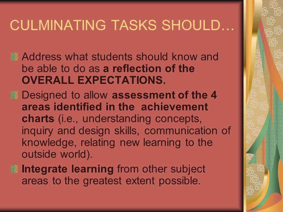 CULMINATING TASKS SHOULD… Address what students should know and be able to do as a reflection of the OVERALL EXPECTATIONS.
