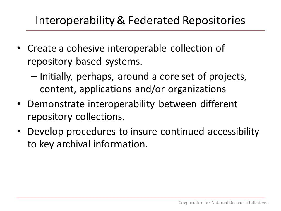 Corporation for National Research Initiatives Create a cohesive interoperable collection of repository-based systems. – Initially, perhaps, around a c