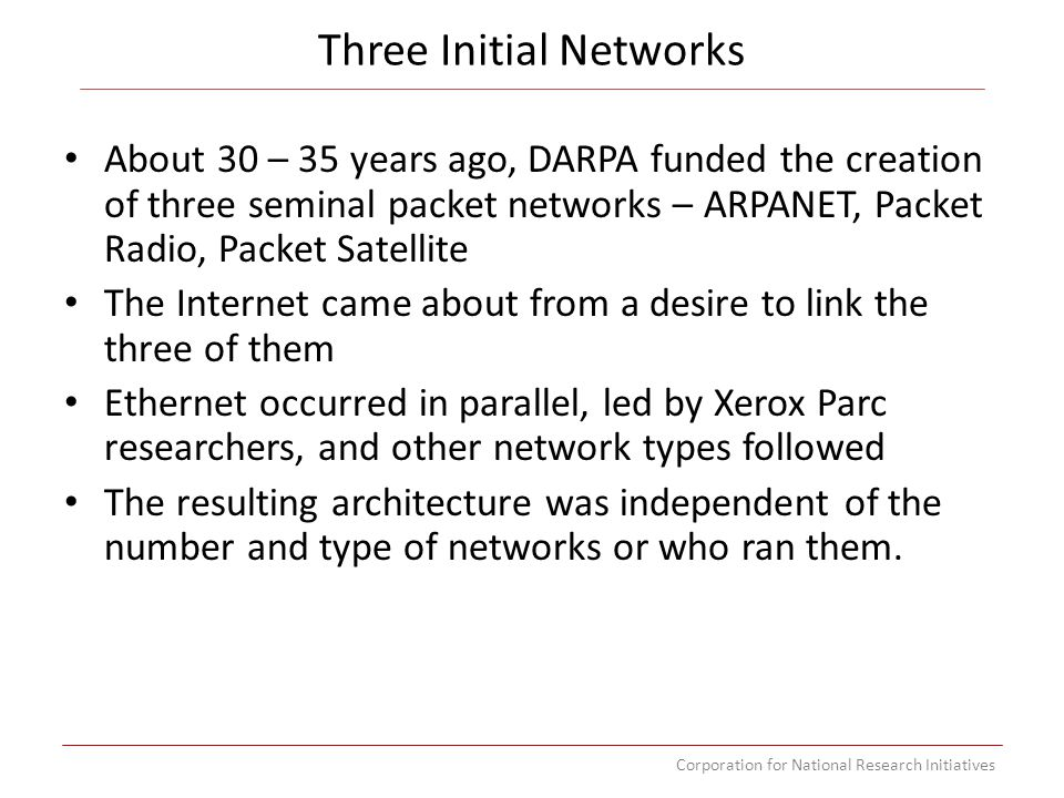 Corporation for National Research Initiatives Three Initial Networks About 30 – 35 years ago, DARPA funded the creation of three seminal packet networks – ARPANET, Packet Radio, Packet Satellite link the three of them The Internet came about from a desire to link the three of them Ethernet occurred in parallel, led by Xerox Parc researchers, and other network types followed The resulting architecture was independent of the number and type of networks or who ran them.