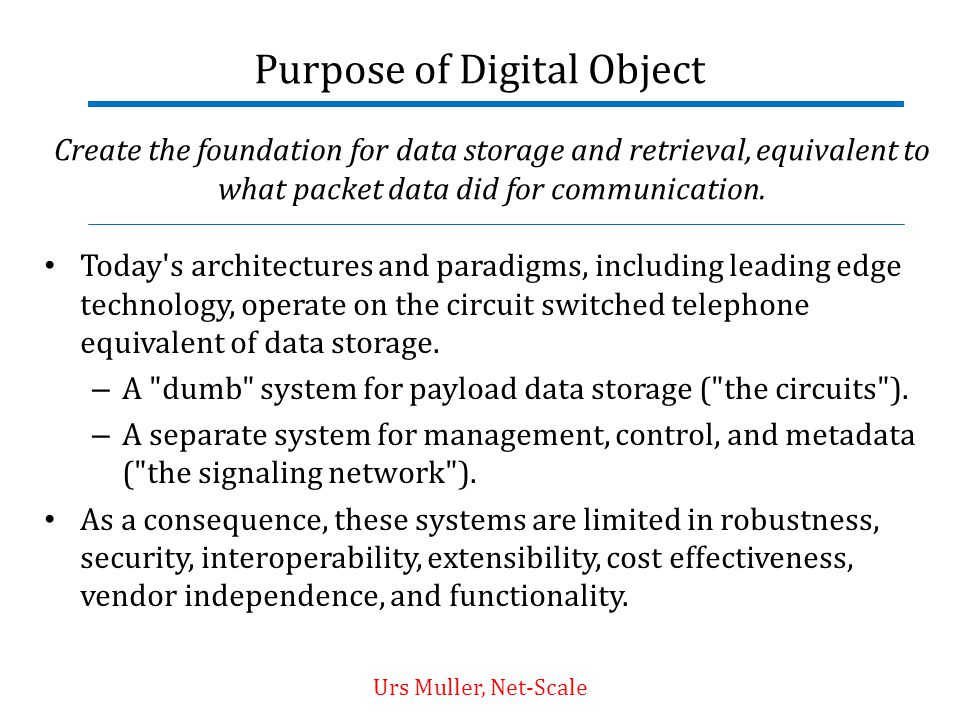 Purpose of Digital Object Today's architectures and paradigms, including leading edge technology, operate on the circuit switched telephone equivalent
