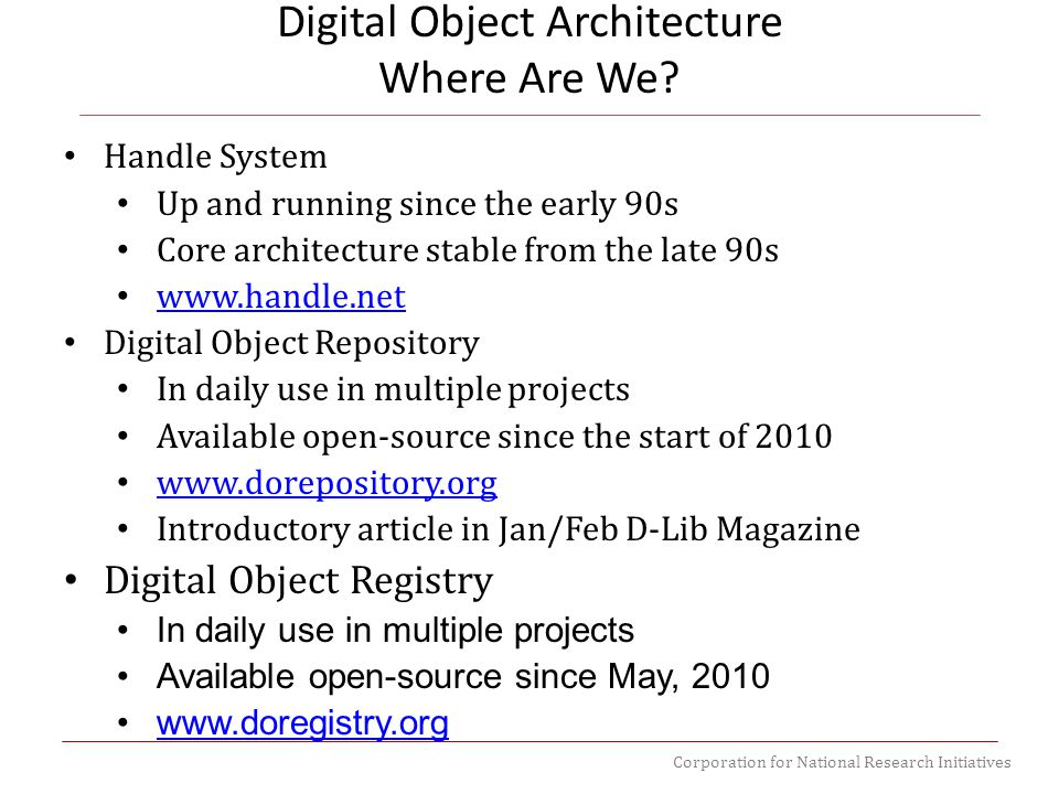 Corporation for National Research Initiatives Digital Object Architecture Where Are We? Handle System Up and running since the early 90s Core architec