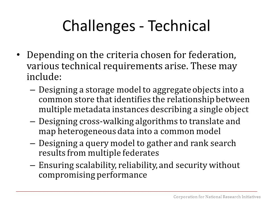 Corporation for National Research Initiatives Challenges - Technical Depending on the criteria chosen for federation, various technical requirements a