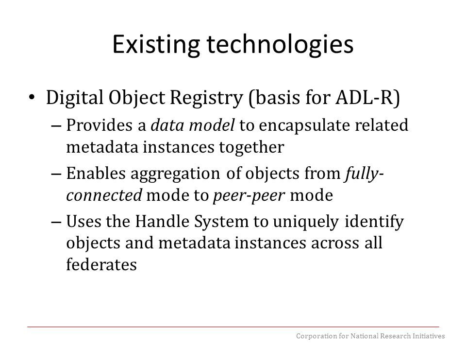 Corporation for National Research Initiatives Existing technologies Digital Object Registry (basis for ADL-R) – Provides a data model to encapsulate related metadata instances together – Enables aggregation of objects from fully- connected mode to peer-peer mode – Uses the Handle System to uniquely identify objects and metadata instances across all federates
