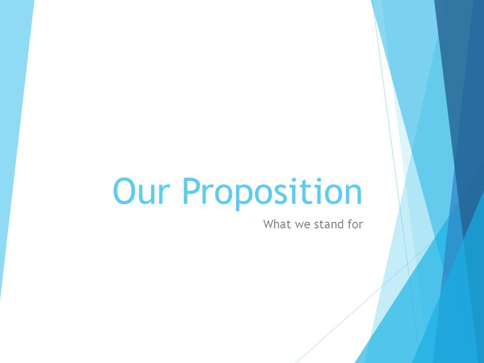 Our Proposition What we stand for