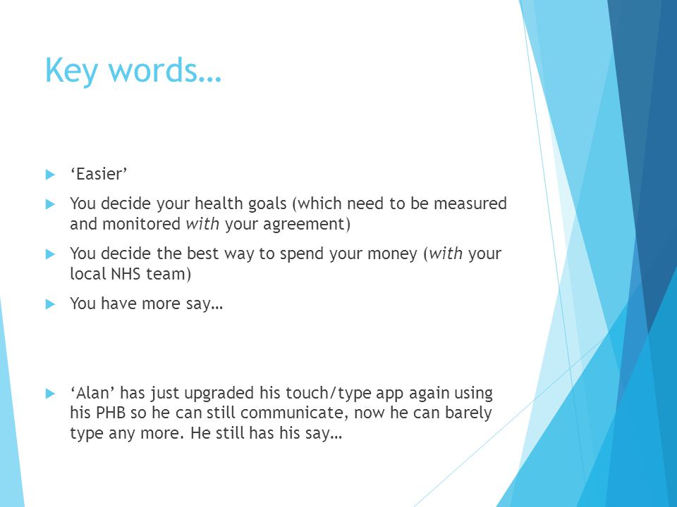 Key words…  'Easier'  You decide your health goals (which need to be measured and monitored with your agreement)  You decide the best way to spend your money (with your local NHS team)  You have more say…  'Alan' has just upgraded his touch/type app again using his PHB so he can still communicate, now he can barely type any more.