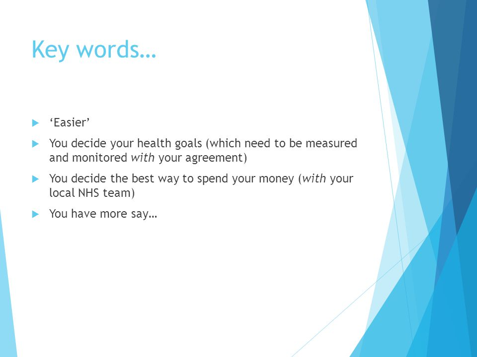 Key words…  'Easier'  You decide your health goals (which need to be measured and monitored with your agreement)  You decide the best way to spend your money (with your local NHS team)  You have more say…
