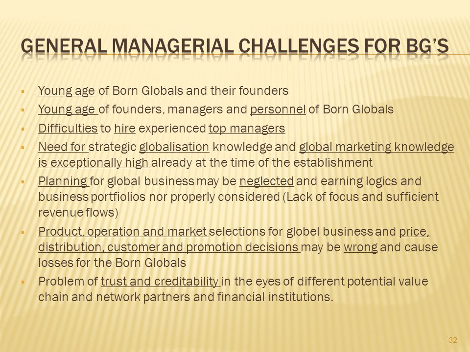  Young age of Born Globals and their founders  Young age of founders, managers and personnel of Born Globals  Difficulties to hire experienced top managers  Need for strategic globalisation knowledge and global marketing knowledge is exceptionally high already at the time of the establishment  Planning for global business may be neglected and earning logics and business portfiolios nor properly considered (Lack of focus and sufficient revenue flows)  Product, operation and market selections for globel business and price, distribution, customer and promotion decisions may be wrong and cause losses for the Born Globals  Problem of trust and creditability in the eyes of different potential value chain and network partners and financial institutions.