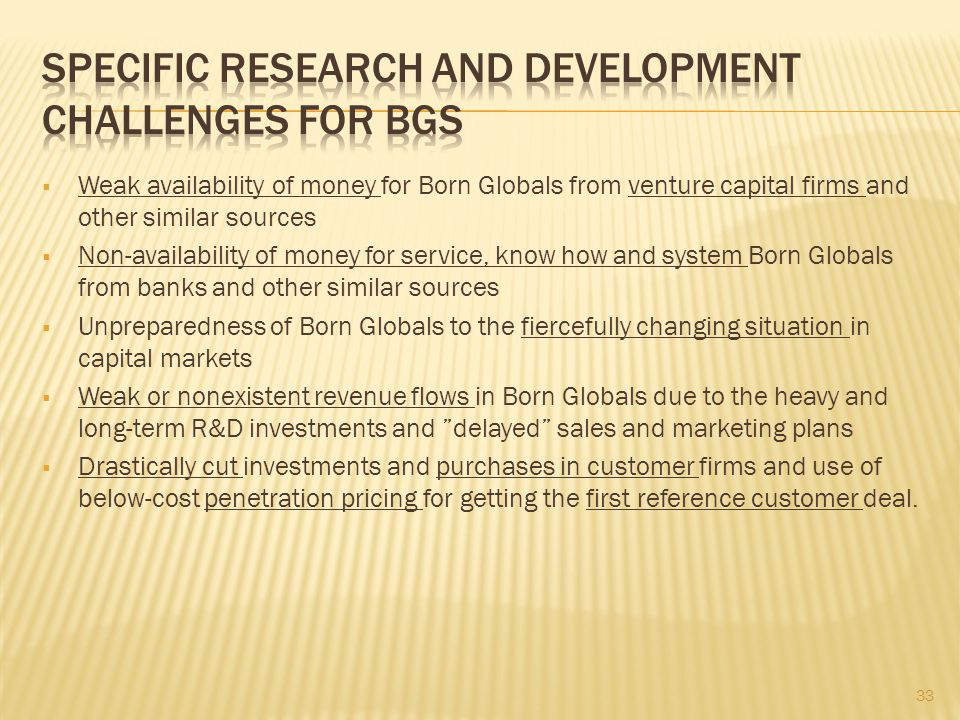  Weak availability of money for Born Globals from venture capital firms and other similar sources  Non-availability of money for service, know how and system Born Globals from banks and other similar sources  Unpreparedness of Born Globals to the fiercefully changing situation in capital markets  Weak or nonexistent revenue flows in Born Globals due to the heavy and long-term R&D investments and delayed sales and marketing plans  Drastically cut investments and purchases in customer firms and use of below-cost penetration pricing for getting the first reference customer deal.
