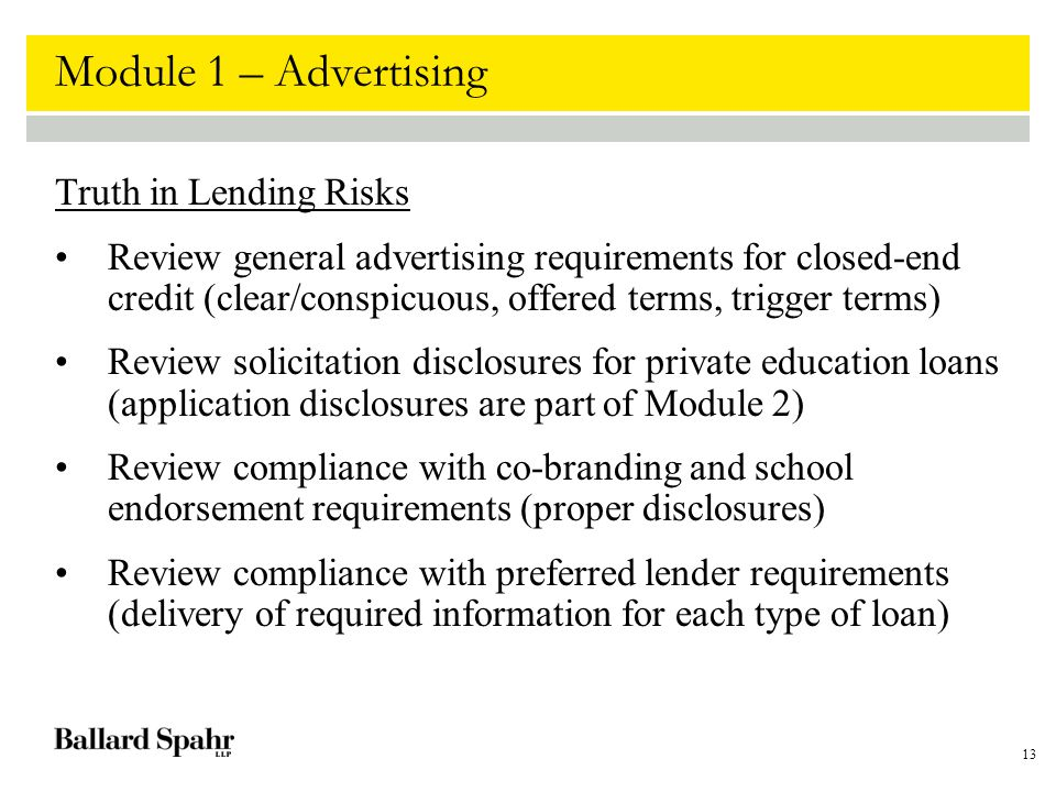 13 Module 1 – Advertising Truth in Lending Risks Review general advertising requirements for closed-end credit (clear/conspicuous, offered terms, trigger terms) Review solicitation disclosures for private education loans (application disclosures are part of Module 2) Review compliance with co-branding and school endorsement requirements (proper disclosures) Review compliance with preferred lender requirements (delivery of required information for each type of loan)