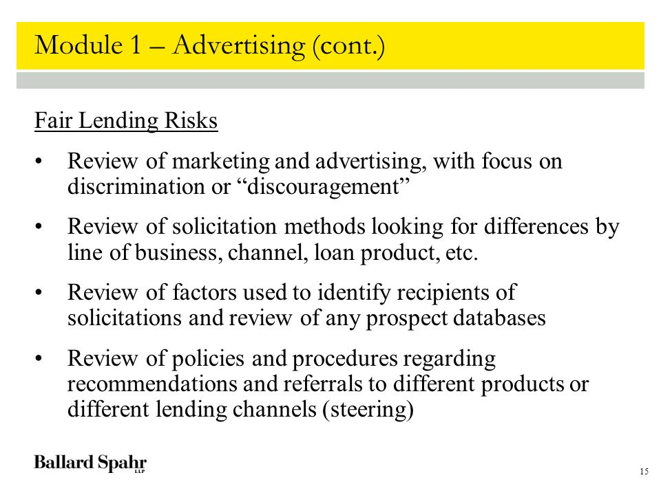 15 Module 1 – Advertising (cont.) Fair Lending Risks Review of marketing and advertising, with focus on discrimination or discouragement Review of solicitation methods looking for differences by line of business, channel, loan product, etc.