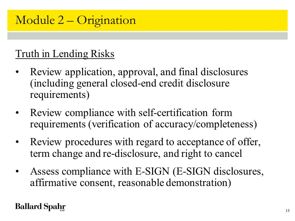 16 Module 2 – Origination Truth in Lending Risks Review application, approval, and final disclosures (including general closed-end credit disclosure requirements) Review compliance with self-certification form requirements (verification of accuracy/completeness) Review procedures with regard to acceptance of offer, term change and re-disclosure, and right to cancel Assess compliance with E-SIGN (E-SIGN disclosures, affirmative consent, reasonable demonstration)