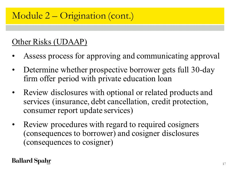 17 Module 2 – Origination (cont.) Other Risks (UDAAP) Assess process for approving and communicating approval Determine whether prospective borrower g