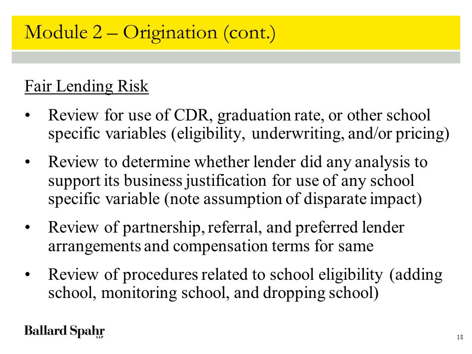 18 Module 2 – Origination (cont.) Fair Lending Risk Review for use of CDR, graduation rate, or other school specific variables (eligibility, underwriting, and/or pricing) Review to determine whether lender did any analysis to support its business justification for use of any school specific variable (note assumption of disparate impact) Review of partnership, referral, and preferred lender arrangements and compensation terms for same Review of procedures related to school eligibility (adding school, monitoring school, and dropping school)