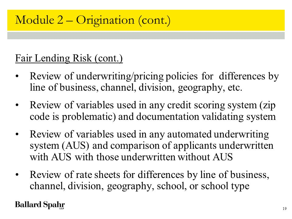 19 Module 2 – Origination (cont.) Fair Lending Risk (cont.) Review of underwriting/pricing policies for differences by line of business, channel, divi