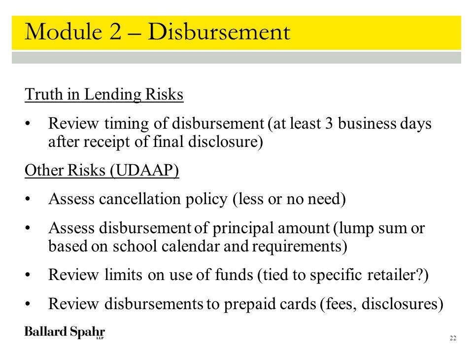 22 Module 2 – Disbursement Truth in Lending Risks Review timing of disbursement (at least 3 business days after receipt of final disclosure) Other Risks (UDAAP) Assess cancellation policy (less or no need) Assess disbursement of principal amount (lump sum or based on school calendar and requirements) Review limits on use of funds (tied to specific retailer?) Review disbursements to prepaid cards (fees, disclosures)