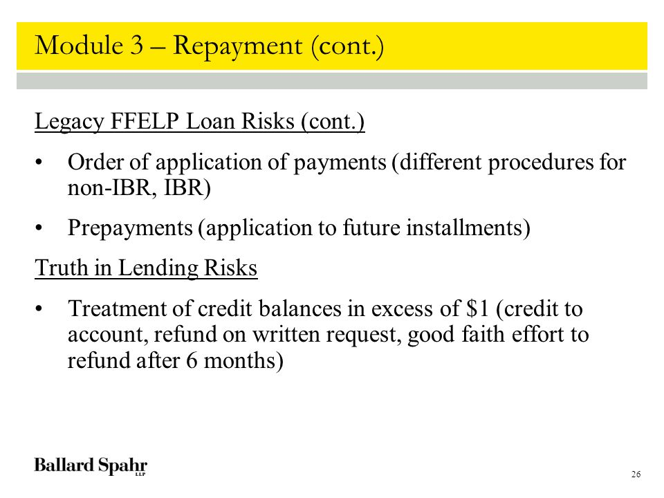 26 Module 3 – Repayment (cont.) Legacy FFELP Loan Risks (cont.) Order of application of payments (different procedures for non-IBR, IBR) Prepayments (