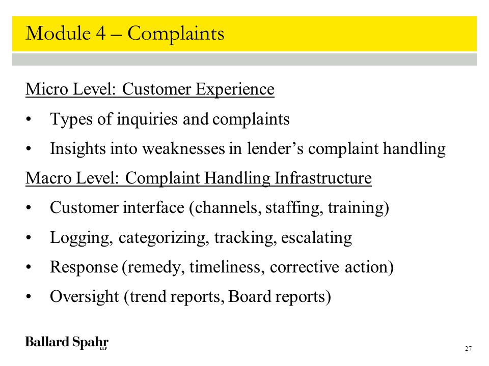 27 Module 4 – Complaints Micro Level: Customer Experience Types of inquiries and complaints Insights into weaknesses in lender's complaint handling Macro Level: Complaint Handling Infrastructure Customer interface (channels, staffing, training) Logging, categorizing, tracking, escalating Response (remedy, timeliness, corrective action) Oversight (trend reports, Board reports)