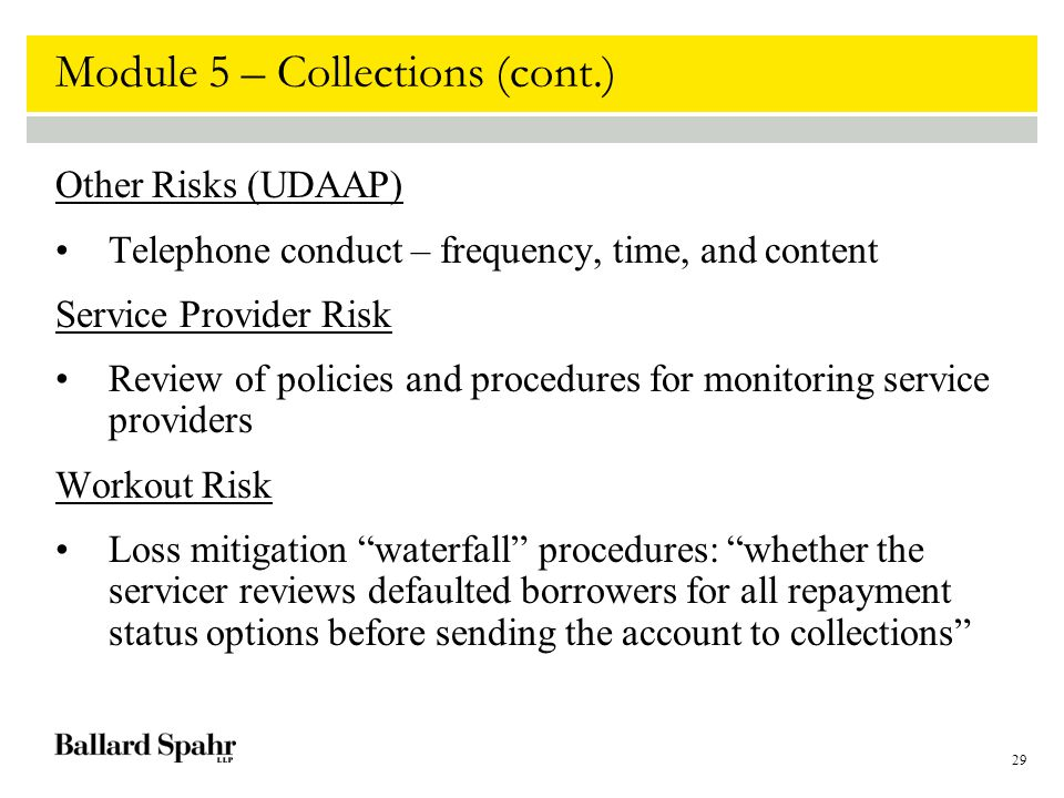 29 Module 5 – Collections (cont.) Other Risks (UDAAP) Telephone conduct – frequency, time, and content Service Provider Risk Review of policies and procedures for monitoring service providers Workout Risk Loss mitigation waterfall procedures: whether the servicer reviews defaulted borrowers for all repayment status options before sending the account to collections
