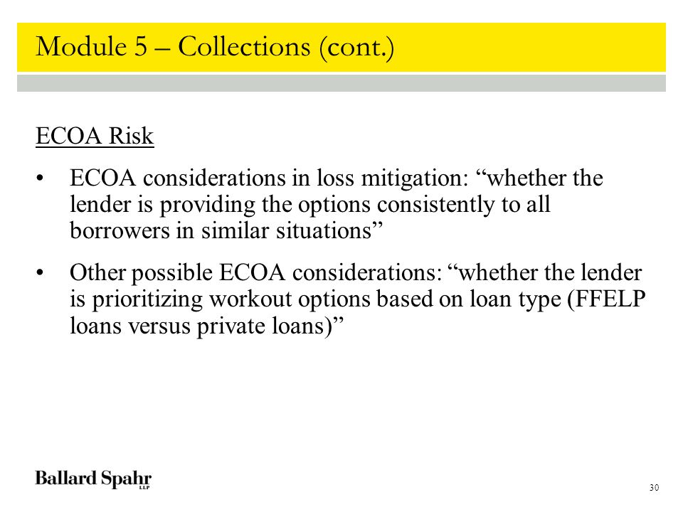 30 Module 5 – Collections (cont.) ECOA Risk ECOA considerations in loss mitigation: whether the lender is providing the options consistently to all borrowers in similar situations Other possible ECOA considerations: whether the lender is prioritizing workout options based on loan type (FFELP loans versus private loans)