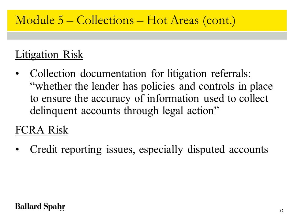 31 Module 5 – Collections – Hot Areas (cont.) Litigation Risk Collection documentation for litigation referrals: whether the lender has policies and controls in place to ensure the accuracy of information used to collect delinquent accounts through legal action FCRA Risk Credit reporting issues, especially disputed accounts