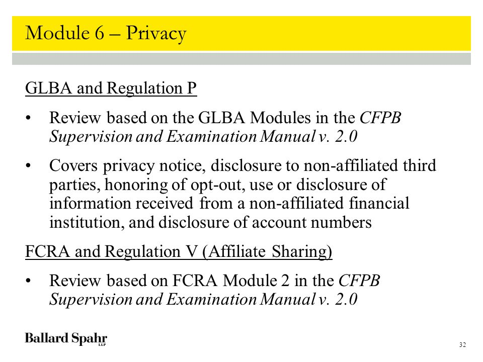 32 Module 6 – Privacy GLBA and Regulation P Review based on the GLBA Modules in the CFPB Supervision and Examination Manual v. 2.0 Covers privacy noti