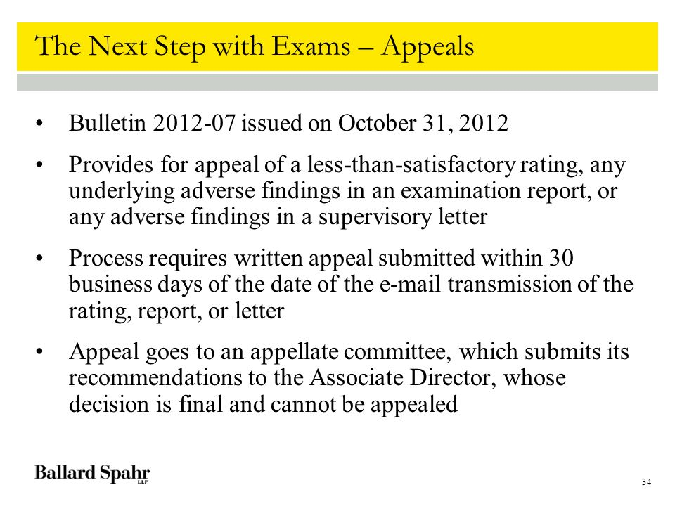 34 The Next Step with Exams – Appeals Bulletin 2012-07 issued on October 31, 2012 Provides for appeal of a less-than-satisfactory rating, any underlying adverse findings in an examination report, or any adverse findings in a supervisory letter Process requires written appeal submitted within 30 business days of the date of the e-mail transmission of the rating, report, or letter Appeal goes to an appellate committee, which submits its recommendations to the Associate Director, whose decision is final and cannot be appealed