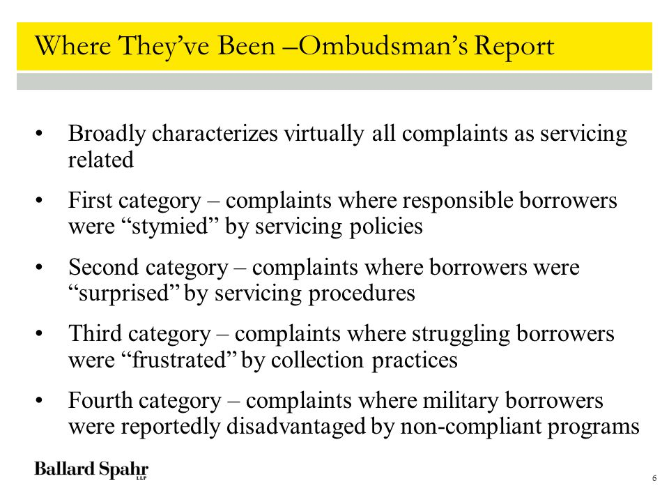 6 Where They've Been –Ombudsman's Report Broadly characterizes virtually all complaints as servicing related First category – complaints where responsible borrowers were stymied by servicing policies Second category – complaints where borrowers were surprised by servicing procedures Third category – complaints where struggling borrowers were frustrated by collection practices Fourth category – complaints where military borrowers were reportedly disadvantaged by non-compliant programs