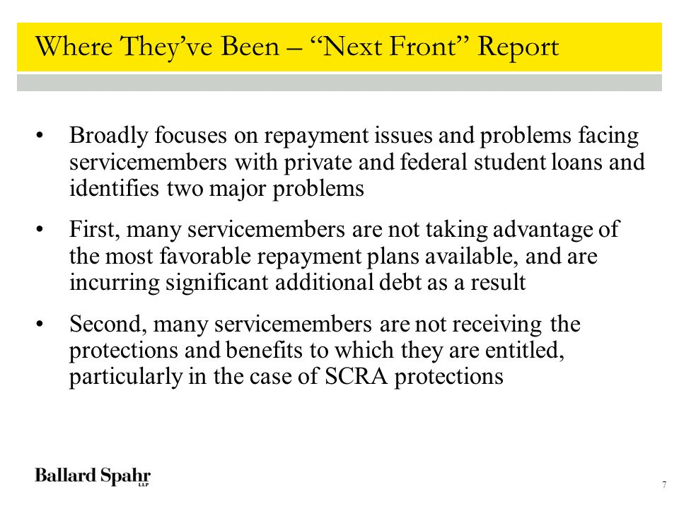 7 Where They've Been – Next Front Report Broadly focuses on repayment issues and problems facing servicemembers with private and federal student loans and identifies two major problems First, many servicemembers are not taking advantage of the most favorable repayment plans available, and are incurring significant additional debt as a result Second, many servicemembers are not receiving the protections and benefits to which they are entitled, particularly in the case of SCRA protections