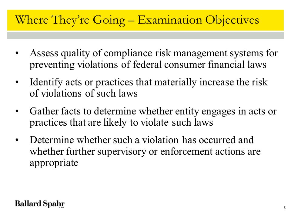 8 Where They're Going – Examination Objectives Assess quality of compliance risk management systems for preventing violations of federal consumer fina