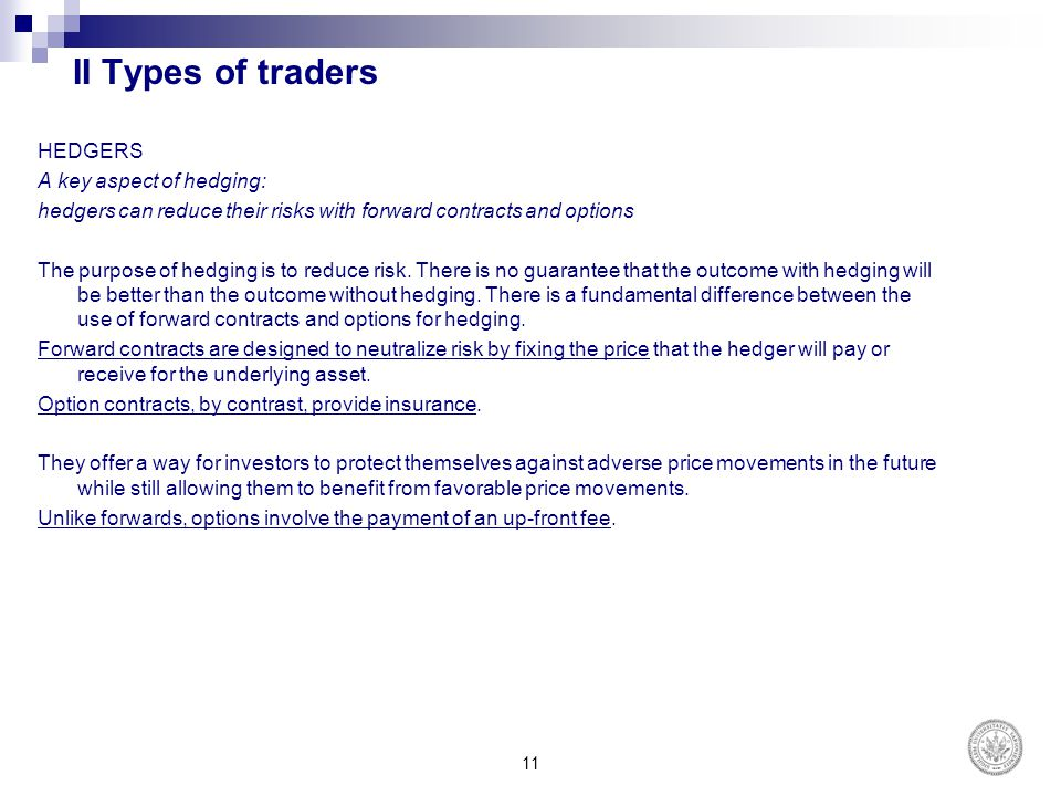 II Types of traders HEDGERS A key aspect of hedging: hedgers can reduce their risks with forward contracts and options The purpose of hedging is to re