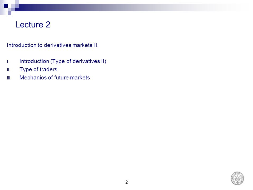 Lecture 2 Introduction to derivatives markets II. I. Introduction (Type of derivatives II) II. Type of traders III. Mechanics of future markets 2