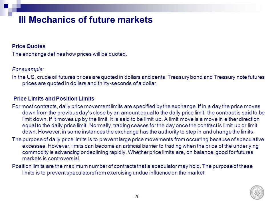 III Mechanics of future markets Price Quotes The exchange defines how prices will be quoted. For example: In the US, crude oil futures prices are quot