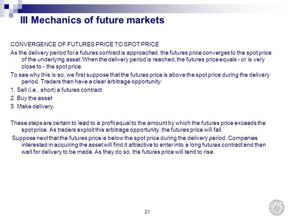 III Mechanics of future markets CONVERGENCE OF FUTURES PRICE TO SPOT PRICE As the delivery period for a futures contract is approached, the futures pr
