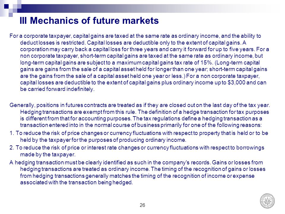 III Mechanics of future markets For a corporate taxpayer, capital gains are taxed at the same rate as ordinary income, and the ability to deduct losse