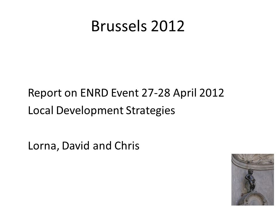 Brussels 2012 Report on ENRD Event 27-28 April 2012 Local Development Strategies Lorna, David and Chris