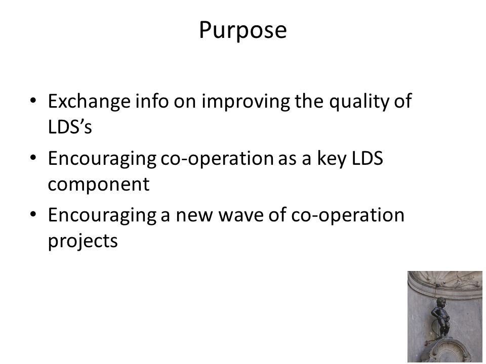 Purpose Exchange info on improving the quality of LDS's Encouraging co-operation as a key LDS component Encouraging a new wave of co-operation projects