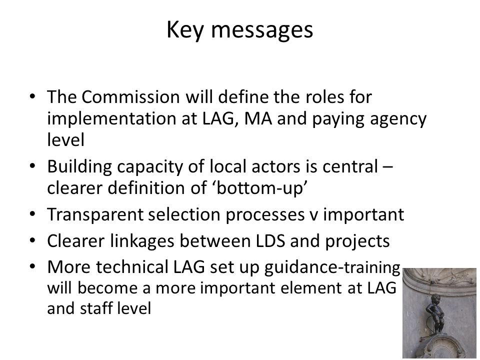Key messages The Commission will define the roles for implementation at LAG, MA and paying agency level Building capacity of local actors is central – clearer definition of 'bottom-up' Transparent selection processes v important Clearer linkages between LDS and projects More technical LAG set up guidance- training will become a more important element at LAG and staff level