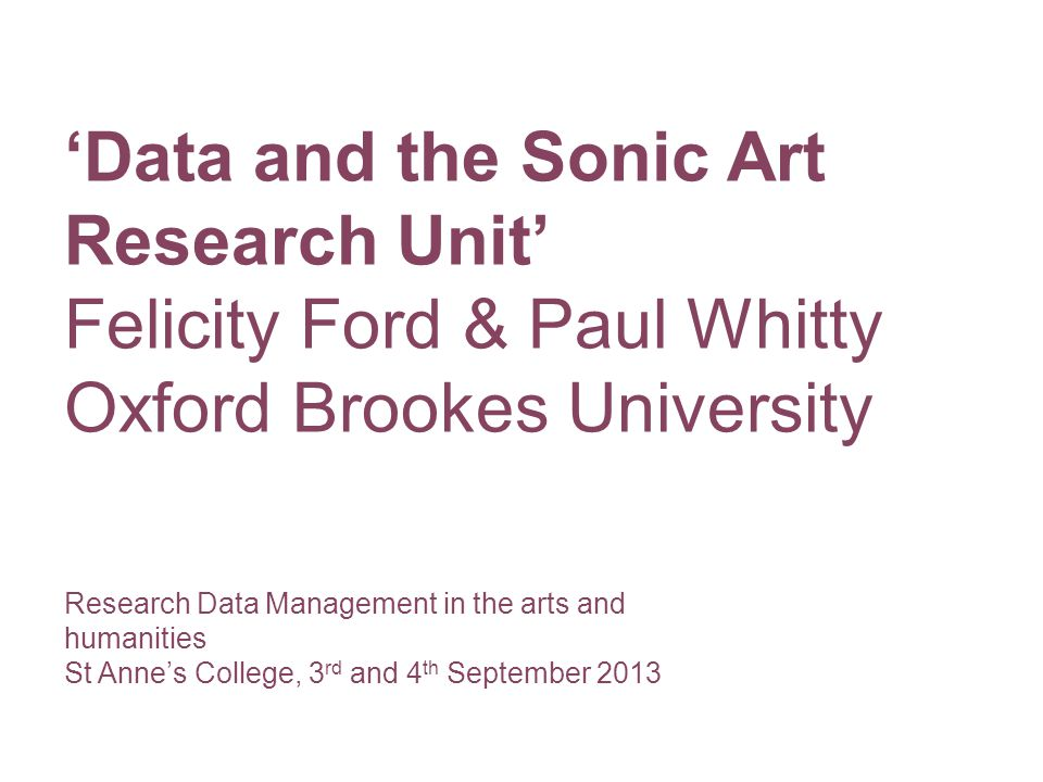 Research Data Management in the arts and humanities St Anne's College, 3 rd and 4 th September 2013 'Data and the Sonic Art Research Unit' Felicity Ford & Paul Whitty Oxford Brookes University