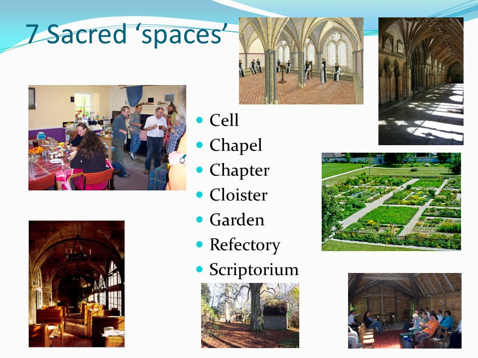 7 sacred spaces – evolved by monastics Cell Chapel Chapter Cloister Garden Refectory Scriptorium Being alone with God Corporate worship Communication, consultation, decisions Connections & surprises in community Physical work & feed the community Eating and hospitality Making learning available to others They share a way of eating, talking, meeting, labouring, studying, deciding and praying designed to sustain and feed their charism