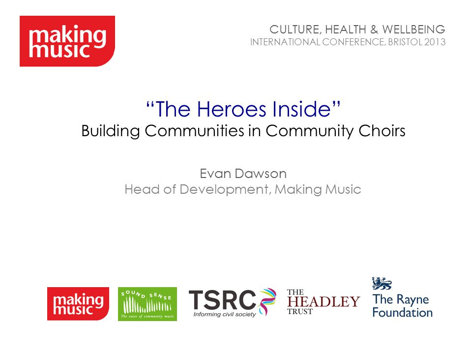 """The Heroes Inside"" Building Communities in Community Choirs Evan Dawson Head of Development, Making Music CULTURE, HEALTH & WELLBEING INTERNATIONAL C"