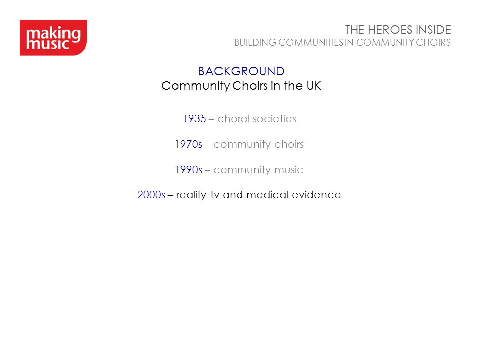 BACKGROUND Community Choirs in the UK THE HEROES INSIDE BUILDING COMMUNITIES IN COMMUNITY CHOIRS 1935 – choral societies 1970s – community choirs 1990