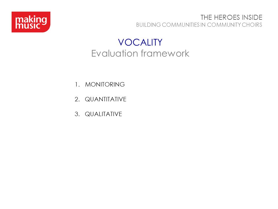 VOCALITY Evaluation framework THE HEROES INSIDE BUILDING COMMUNITIES IN COMMUNITY CHOIRS 1.MONITORING 2. QUANTITATIVE 3. QUALITATIVE