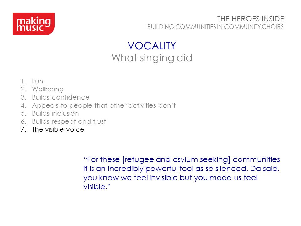 VOCALITY What singing did THE HEROES INSIDE BUILDING COMMUNITIES IN COMMUNITY CHOIRS 1.Fun 2.Wellbeing 3.Builds confidence 4.Appeals to people that other activities don't 5.Builds inclusion 6.Builds respect and trust 7.The visible voice For these [refugee and asylum seeking] communities it is an incredibly powerful tool as so silenced.