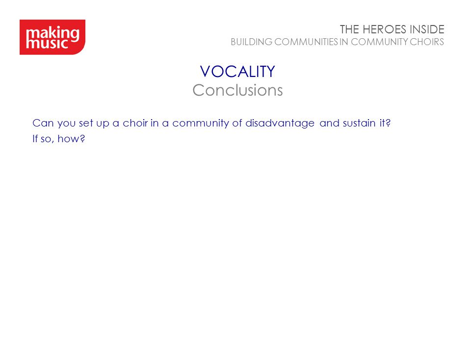 VOCALITY Conclusions THE HEROES INSIDE BUILDING COMMUNITIES IN COMMUNITY CHOIRS Can you set up a choir in a community of disadvantage and sustain it?