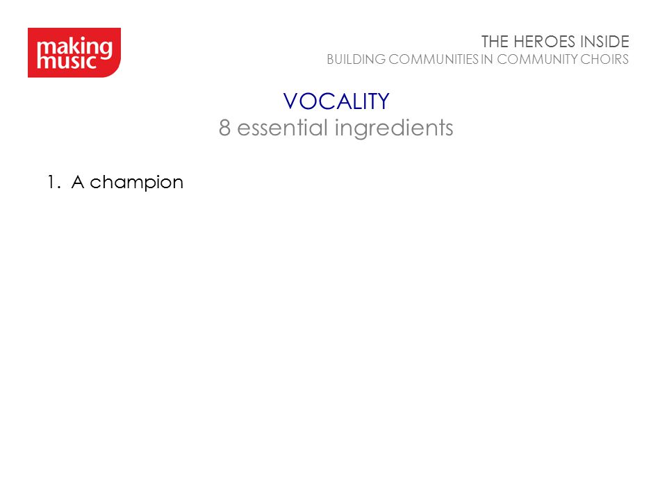 VOCALITY 8 essential ingredients THE HEROES INSIDE BUILDING COMMUNITIES IN COMMUNITY CHOIRS 1.A champion