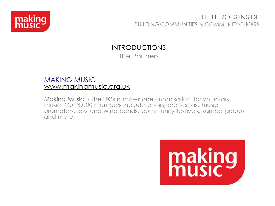 INTRODUCTIONS The Partners THE HEROES INSIDE BUILDING COMMUNITIES IN COMMUNITY CHOIRS MAKING MUSIC www.makingmusic.org.uk Making Music is the UK's num